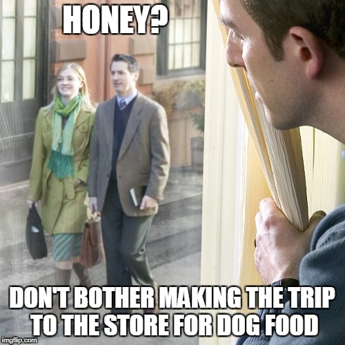 HONEY? DON'T BOTHER MAKING THE TRIP TO THE STORE FOR DOG FOOD | made w/ Imgflip meme maker