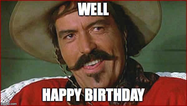 Curly Bill | WELL HAPPY BIRTHDAY | image tagged in curly bill | made w/ Imgflip meme maker