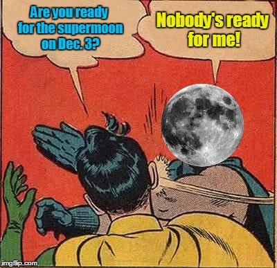 Are you ready? (⊙.⊙(☉ₒ☉)⊙.⊙)  | Are you ready for the supermoon on Dec. 3? Nobody's ready for me! | image tagged in memes,batman slapping robin,superhero supermoon,moon,astronomy,supermoon | made w/ Imgflip meme maker