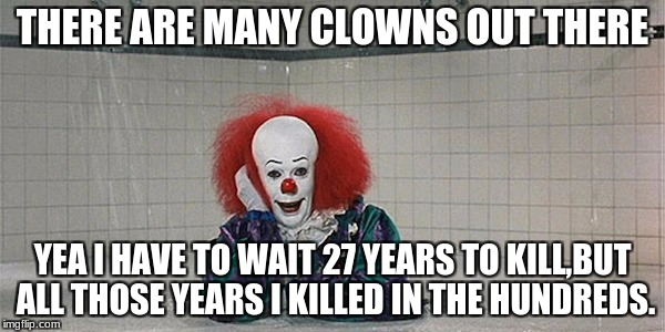 Nobody better than me #Oldmovieweek | THERE ARE MANY CLOWNS OUT THERE YEA I HAVE TO WAIT 27 YEARS TO KILL,BUT ALL THOSE YEARS I KILLED IN THE HUNDREDS. | image tagged in pennywise | made w/ Imgflip meme maker