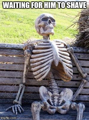 Waiting Skeleton Meme | WAITING FOR HIM TO SHAVE | image tagged in memes,waiting skeleton | made w/ Imgflip meme maker
