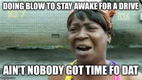 Aint Nobody Got Time For That Meme | DOING BLOW TO STAY AWAKE FOR A DRIVE AIN'T NOBODY GOT TIME FO DAT | image tagged in memes,aint nobody got time for that | made w/ Imgflip meme maker