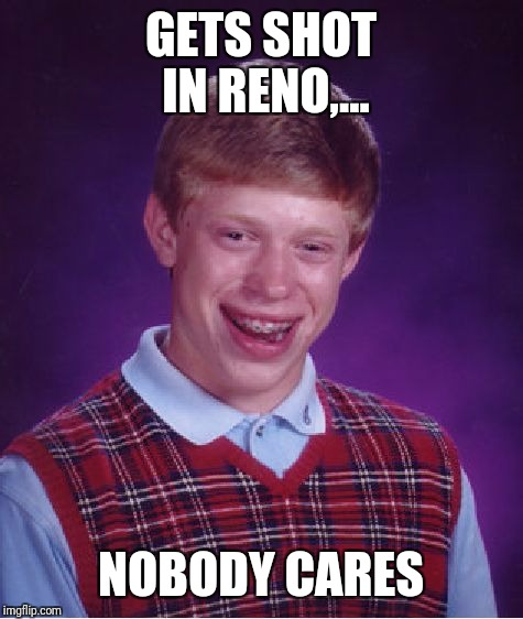 Bad Luck Brian Meme | GETS SHOT IN RENO,... NOBODY CARES | image tagged in memes,bad luck brian | made w/ Imgflip meme maker