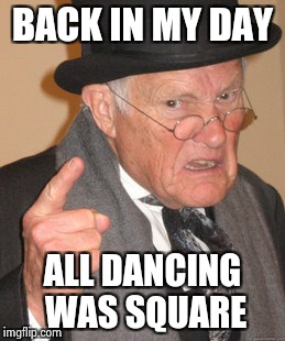 Back In My Day Meme | BACK IN MY DAY ALL DANCING WAS SQUARE | image tagged in memes,back in my day | made w/ Imgflip meme maker