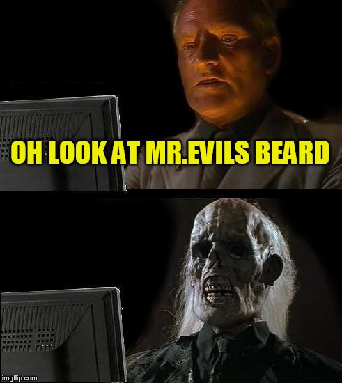 Ill Just Wait Here Meme | OH LOOK AT MR.EVILS BEARD | image tagged in memes,ill just wait here | made w/ Imgflip meme maker