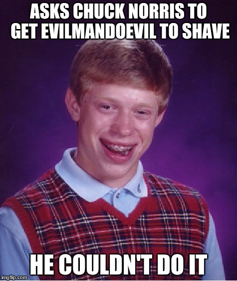Bad Luck Brian Meme | ASKS CHUCK NORRIS TO GET EVILMANDOEVIL TO SHAVE HE COULDN'T DO IT | image tagged in memes,bad luck brian | made w/ Imgflip meme maker