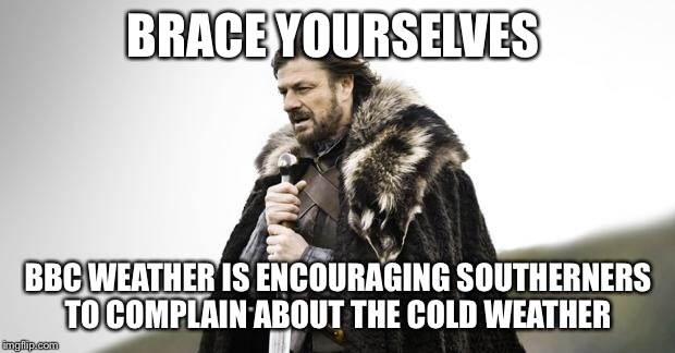 Winter Is Coming | BRACE YOURSELVES BBC WEATHER IS ENCOURAGING SOUTHERNERS TO COMPLAIN ABOUT THE COLD WEATHER | image tagged in winter is coming | made w/ Imgflip meme maker