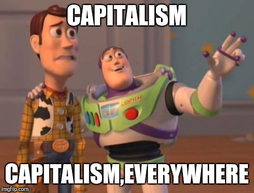 X, X Everywhere Meme | CAPITALISM CAPITALISM,EVERYWHERE | image tagged in memes,x x everywhere | made w/ Imgflip meme maker