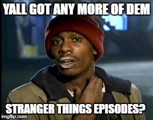 Y'all Got Any More Of That Meme | YALL GOT ANY MORE OF DEM STRANGER THINGS EPISODES? | image tagged in memes,yall got any more of | made w/ Imgflip meme maker