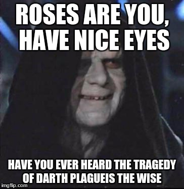 Sidious Error Meme | ROSES ARE YOU, HAVE NICE EYES HAVE YOU EVER HEARD THE TRAGEDY OF DARTH PLAGUEIS THE WISE | image tagged in memes,sidious error | made w/ Imgflip meme maker