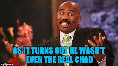 Steve Harvey Meme | AS IT TURNS OUT HE WASN'T EVEN THE REAL CHAD | image tagged in memes,steve harvey | made w/ Imgflip meme maker