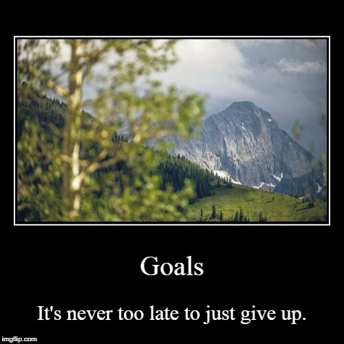 Goals | It's never too late to just give up. | image tagged in funny,demotivationals | made w/ Imgflip demotivational maker