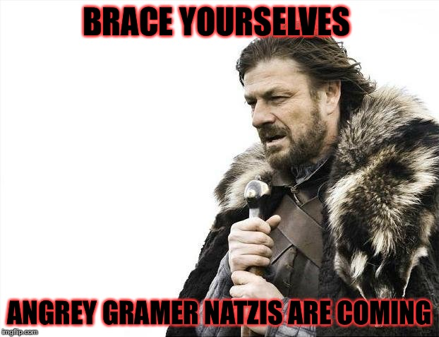 Brace Yourselves X is Coming Meme | BRACE YOURSELVES ANGREY GRAMER NATZIS ARE COMING | image tagged in memes,brace yourselves x is coming | made w/ Imgflip meme maker