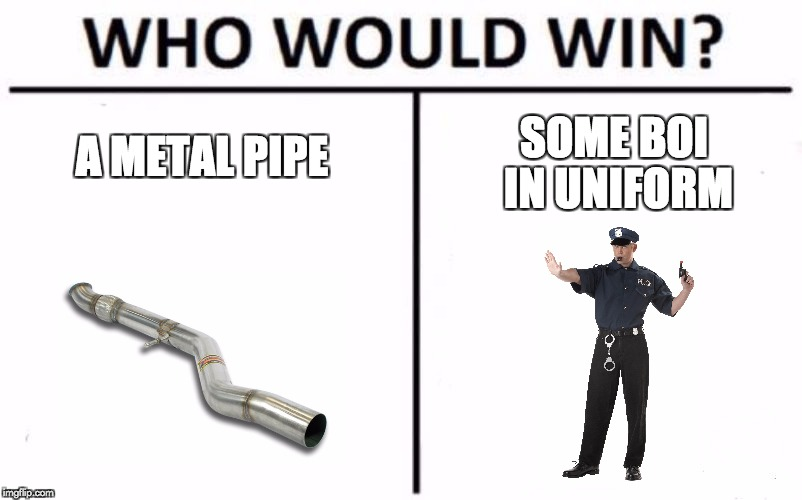 Who Would Win? Meme | A METAL PIPE SOME BOI IN UNIFORM | image tagged in who would win | made w/ Imgflip meme maker