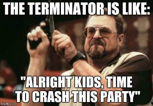 "Am I The Only One Around Here Meme | THE TERMINATOR IS LIKE: ""ALRIGHT KIDS, TIME TO CRASH THIS PARTY"" 