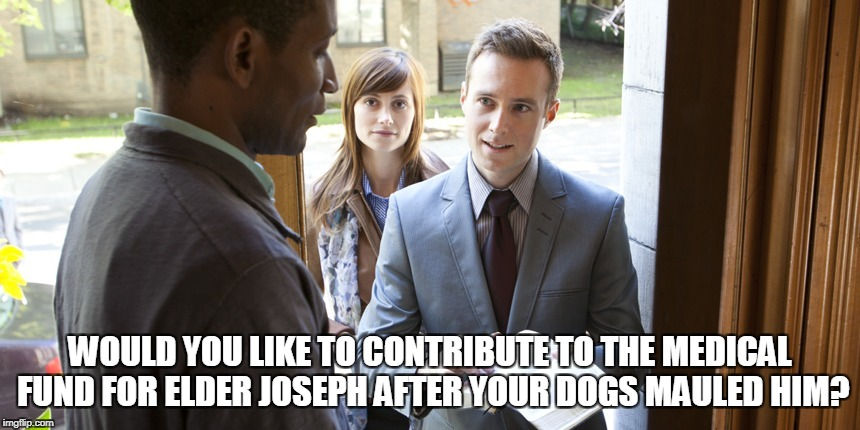WOULD YOU LIKE TO CONTRIBUTE TO THE MEDICAL FUND FOR ELDER JOSEPH AFTER YOUR DOGS MAULED HIM? | made w/ Imgflip meme maker