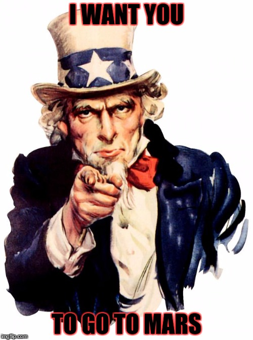 Uncle Sam Meme | I WANT YOU TO GO TO MARS | image tagged in memes,uncle sam | made w/ Imgflip meme maker