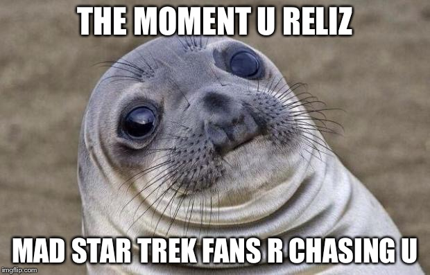 Awkward Moment Sealion Meme | THE MOMENT U RELIZ MAD STAR TREK FANS R CHASING U | image tagged in memes,awkward moment sealion | made w/ Imgflip meme maker