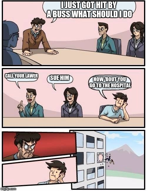 Boardroom Meeting Suggestion Meme | I JUST GOT HIT BY A BUSS WHAT SHOULD I DO CALL YOUR LAWER SUE HIM HOW 'BOUT YOU GO TO THE HOSPITAL | image tagged in memes,boardroom meeting suggestion | made w/ Imgflip meme maker