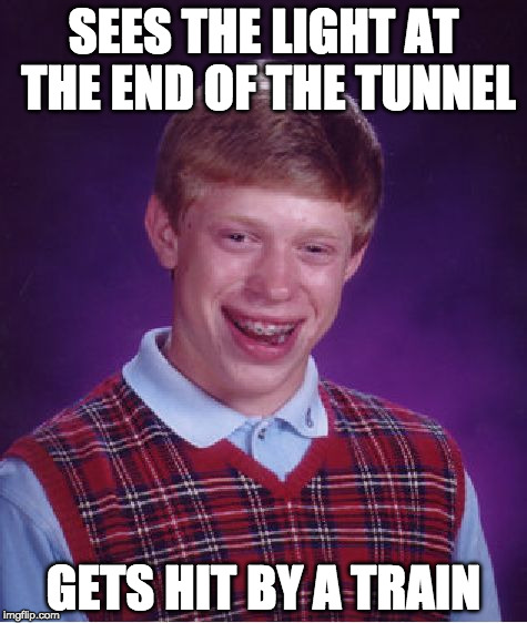 Bad Luck Brian Meme | SEES THE LIGHT AT THE END OF THE TUNNEL GETS HIT BY A TRAIN | image tagged in memes,bad luck brian,light at the end of tunnel,train | made w/ Imgflip meme maker
