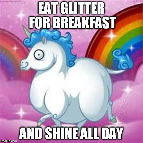 EAT GLITTER FOR BREAKFAST AND SHINE ALL DAY | made w/ Imgflip meme maker