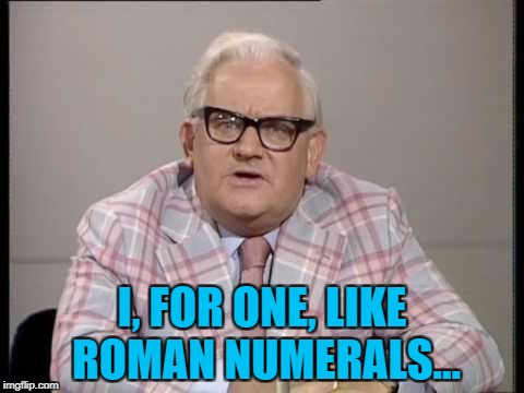 I, FOR ONE, LIKE ROMAN NUMERALS... | made w/ Imgflip meme maker