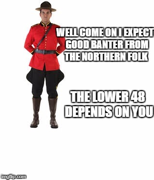 mounty | WELL COME ON I EXPECT  GOOD BANTER FROM THE NORTHERN FOLK THE LOWER 48 DEPENDS ON YOU | image tagged in mounty | made w/ Imgflip meme maker
