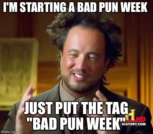 "Ancient Aliens Meme | I'M STARTING A BAD PUN WEEK JUST PUT THE TAG ""BAD PUN WEEK"" 