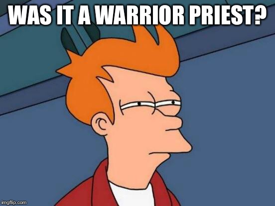 Futurama Fry Meme | WAS IT A WARRIOR PRIEST? | image tagged in memes,futurama fry | made w/ Imgflip meme maker