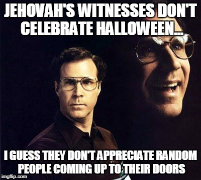 Will Ferrell Meme | JEHOVAH'S WITNESSES DON'T CELEBRATE HALLOWEEN... I GUESS THEY DON'T APPRECIATE RANDOM PEOPLE COMING UP TO THEIR DOORS | image tagged in memes,will ferrell | made w/ Imgflip meme maker