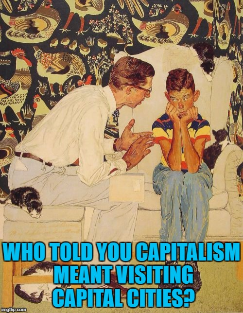 You mean it's not? :) | WHO TOLD YOU CAPITALISM MEANT VISITING CAPITAL CITIES? | image tagged in memes,the probelm is,capitalism,the problem is | made w/ Imgflip meme maker
