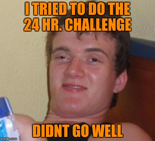 10 Guy Meme | I TRIED TO DO THE 24 HR. CHALLENGE DIDNT GO WELL | image tagged in memes,10 guy | made w/ Imgflip meme maker