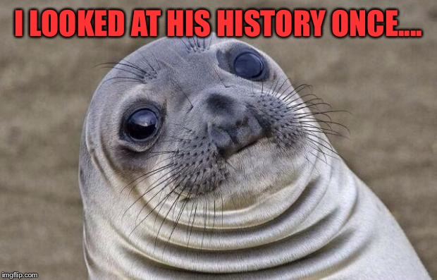 Awkward Moment Sealion Meme | I LOOKED AT HIS HISTORY ONCE.... | image tagged in memes,awkward moment sealion | made w/ Imgflip meme maker