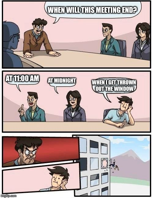 Boardroom Meeting Suggestion Meme | WHEN WILL THIS MEETING END? AT 11:00 AM AT MIDNIGHT WHEN I GET THROWN OUT THE WINDOW | image tagged in memes,boardroom meeting suggestion | made w/ Imgflip meme maker