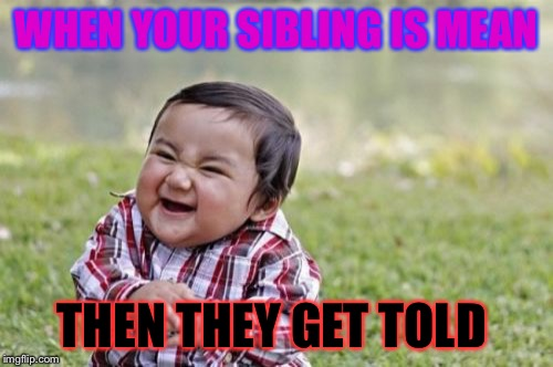 Evil Toddler Meme | WHEN YOUR SIBLING IS MEAN THEN THEY GET TOLD | image tagged in memes,evil toddler | made w/ Imgflip meme maker