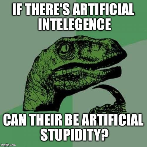 Philosoraptor Meme |  IF THERE'S ARTIFICIAL INTELEGENCE; CAN THEIR BE ARTIFICIAL STUPIDITY? | image tagged in memes,philosoraptor | made w/ Imgflip meme maker