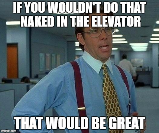 That Would Be Great Meme | IF YOU WOULDN'T DO THAT NAKED IN THE ELEVATOR THAT WOULD BE GREAT | image tagged in memes,that would be great | made w/ Imgflip meme maker