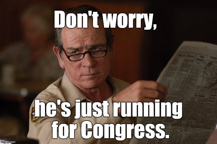 say what? | Don't worry, he's just running for Congress. | image tagged in say what | made w/ Imgflip meme maker