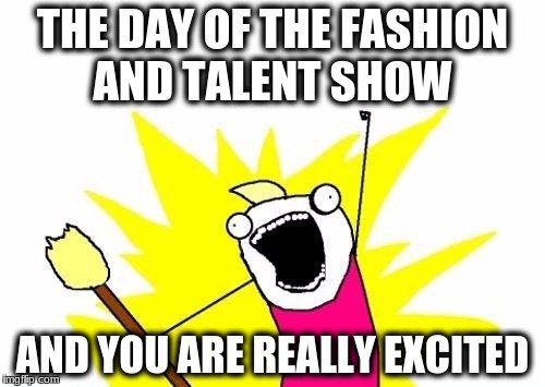X All The Y Meme | THE DAY OF THE FASHION AND TALENT SHOW AND YOU ARE REALLY EXCITED | image tagged in memes,x all the y | made w/ Imgflip meme maker