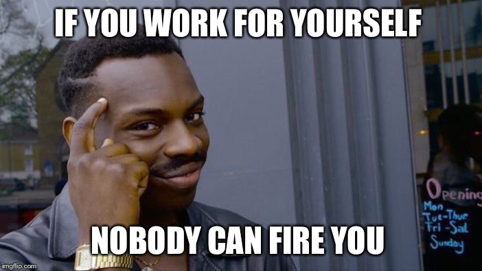 Roll Safe Think About It Meme | IF YOU WORK FOR YOURSELF NOBODY CAN FIRE YOU | image tagged in roll safe think about it | made w/ Imgflip meme maker