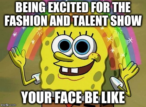 Imagination Spongebob Meme | BEING EXCITED FOR THE FASHION AND TALENT SHOW YOUR FACE BE LIKE | image tagged in memes,imagination spongebob | made w/ Imgflip meme maker