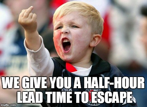 WE GIVE YOU A HALF-HOUR LEAD TIME TO ESCAPE | made w/ Imgflip meme maker