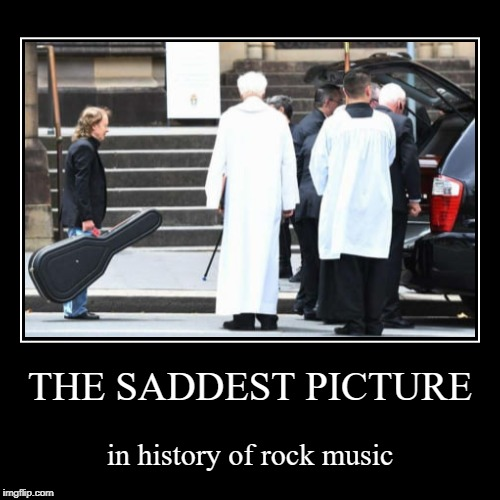 THE SADDEST PICTURE | in history of rock music | image tagged in funny,demotivationals | made w/ Imgflip demotivational maker
