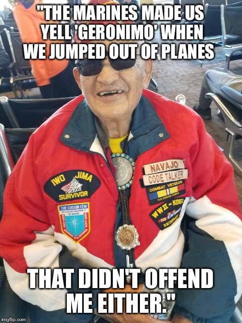 """THE MARINES MADE US YELL 'GERONIMO' WHEN WE JUMPED OUT OF PLANES THAT DIDN'T OFFEND ME EITHER."" 