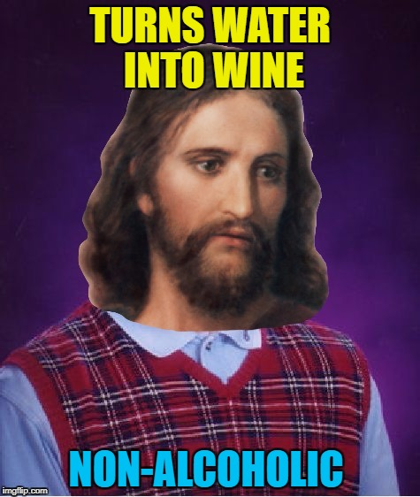 Bad Luck Jesus can't catch a break :) | TURNS WATER INTO WINE NON-ALCOHOLIC | image tagged in bad luck jesus,memes,water into wine,religion,jesus | made w/ Imgflip meme maker