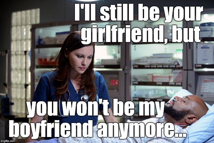 I'll still be your girlfriend, but you won't be my boyfriend anymore... | made w/ Imgflip meme maker