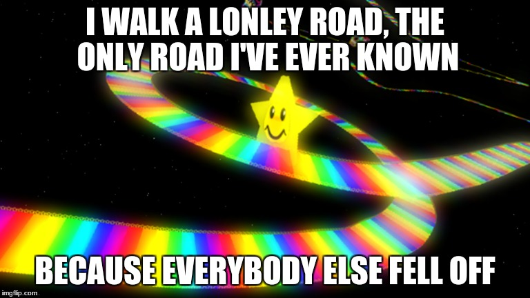 Video game week! (A CaptainKirk10 event) Dec 3- Dec 9! | I WALK A LONLEY ROAD, THE ONLY ROAD I'VE EVER KNOWN BECAUSE EVERYBODY ELSE FELL OFF | image tagged in video game week,theme week,mario kart,rainbow road | made w/ Imgflip meme maker