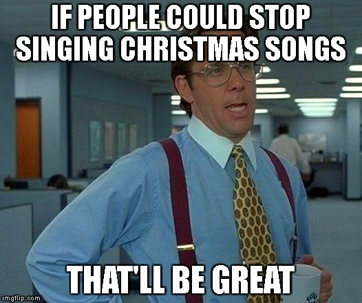 IT'S F**KING NOVEMBER | IF PEOPLE COULD STOP SINGING CHRISTMAS SONGS THAT'LL BE GREAT | image tagged in memes,that would be great,reigns_storm,funny | made w/ Imgflip meme maker