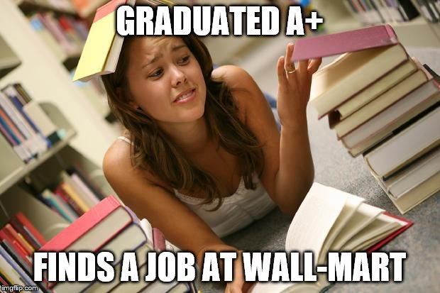 Entitled Student | GRADUATED A+ FINDS A JOB AT WALL-MART | image tagged in entitled student | made w/ Imgflip meme maker