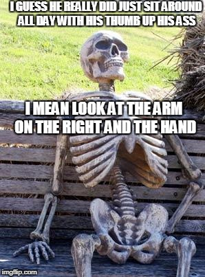 Waiting Skeleton Meme | I GUESS HE REALLY DID JUST SIT AROUND ALL DAY WITH HIS THUMB UP HIS ASS I MEAN LOOK AT THE ARM ON THE RIGHT AND THE HAND | image tagged in memes,waiting skeleton | made w/ Imgflip meme maker